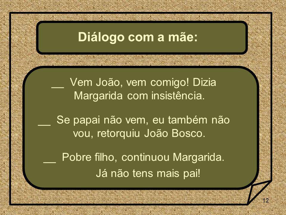 12 Diálogo com a mãe: __ Vem João, vem comigo! Dizia Margarida com insistência. __ Se papai não vem, eu também não vou, retorquiu João Bosco. __ Pobre
