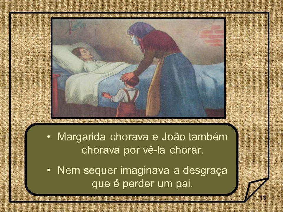 13 Margarida chorava e João também chorava por vê-la chorar. Nem sequer imaginava a desgraça que é perder um pai.