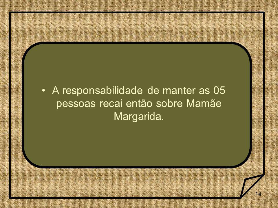 14 A responsabilidade de manter as 05 pessoas recai então sobre Mamãe Margarida.