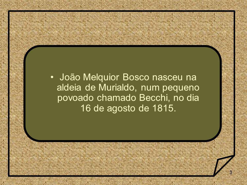 3 João Melquior Bosco nasceu na aldeia de Murialdo, num pequeno povoado chamado Becchi, no dia 16 de agosto de 1815.