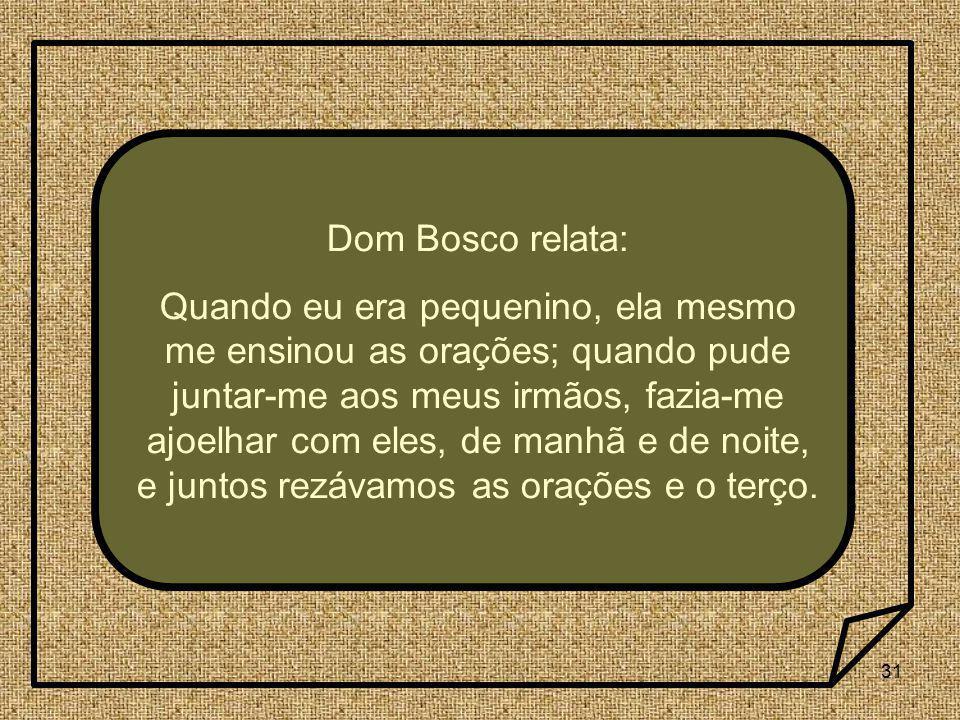 31 Dom Bosco relata: Quando eu era pequenino, ela mesmo me ensinou as orações; quando pude juntar-me aos meus irmãos, fazia-me ajoelhar com eles, de m