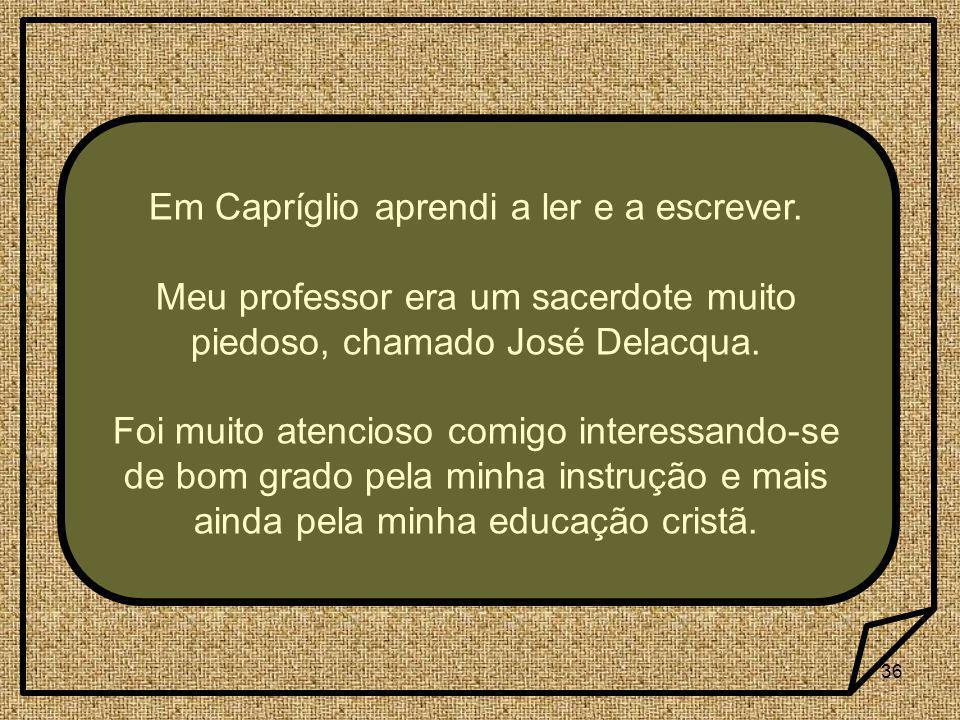 36 Em Capríglio aprendi a ler e a escrever. Meu professor era um sacerdote muito piedoso, chamado José Delacqua. Foi muito atencioso comigo interessan
