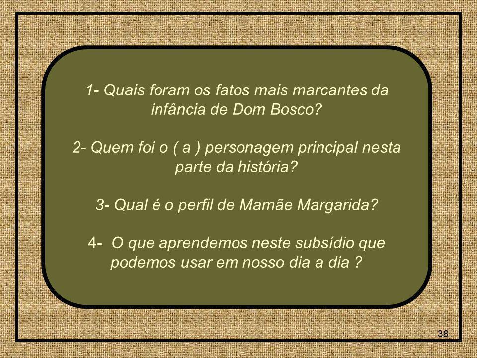 38 1- Quais foram os fatos mais marcantes da infância de Dom Bosco? 2- Quem foi o ( a ) personagem principal nesta parte da história? 3- Qual é o perf