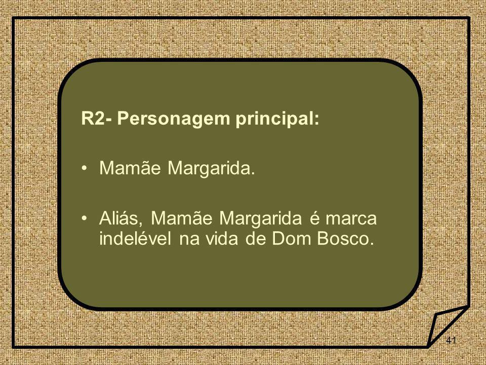 41 R2- Personagem principal: Mamãe Margarida. Aliás, Mamãe Margarida é marca indelével na vida de Dom Bosco.