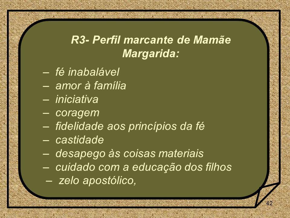 42 R3- Perfil marcante de Mamãe Margarida: – fé inabalável – amor à família – iniciativa – coragem – fidelidade aos princípios da fé – castidade – des