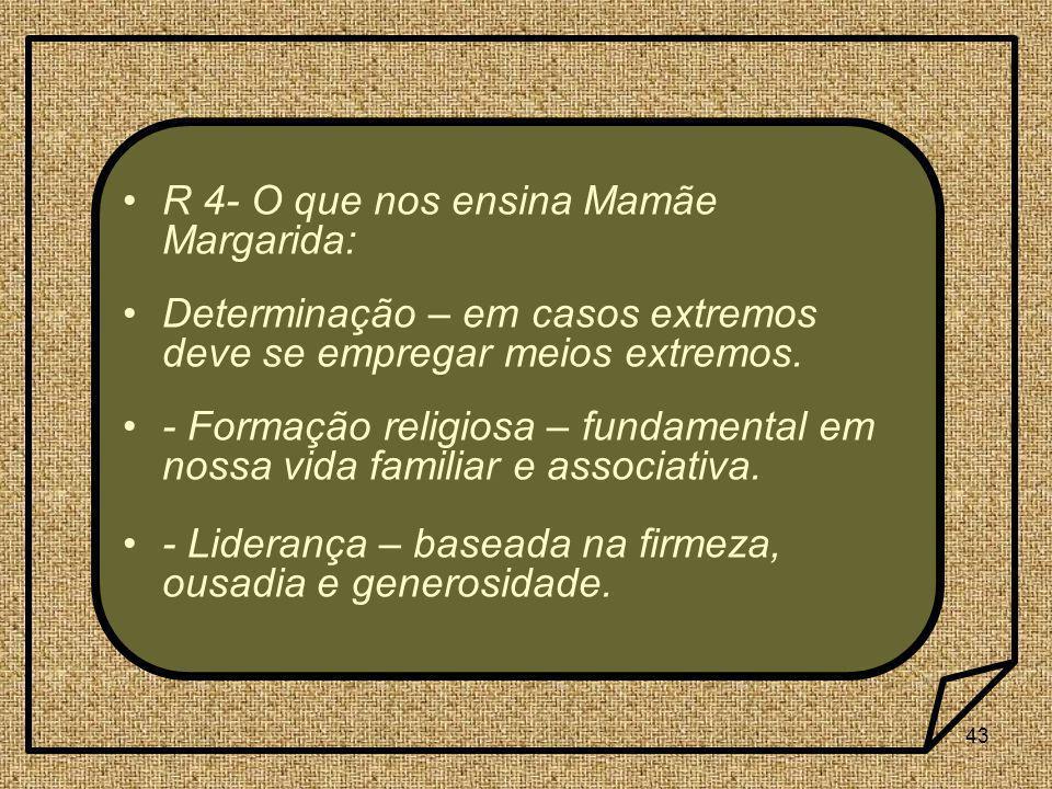 43 R 4- O que nos ensina Mamãe Margarida: Determinação – em casos extremos deve se empregar meios extremos. - Formação religiosa – fundamental em noss