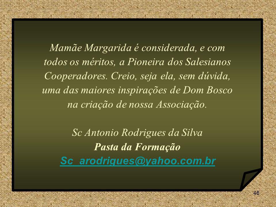 46 Mamãe Margarida é considerada, e com todos os méritos, a Pioneira dos Salesianos Cooperadores. Creio, seja ela, sem dúvida, uma das maiores inspira
