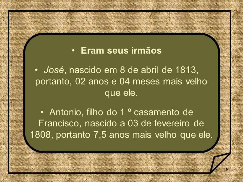 6 Eram seus irmãos José, nascido em 8 de abril de 1813, portanto, 02 anos e 04 meses mais velho que ele. Antonio, filho do 1 º casamento de Francisco,