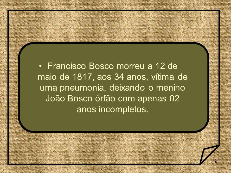 9 Francisco Bosco morreu a 12 de maio de 1817, aos 34 anos, vítima de uma pneumonia, deixando o menino João Bosco órfão com apenas 02 anos incompletos