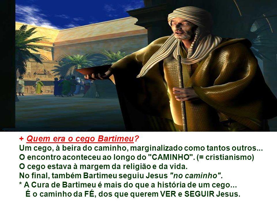 + Quem era o cego Bartimeu.Um cego, à beira do caminho, marginalizado como tantos outros...