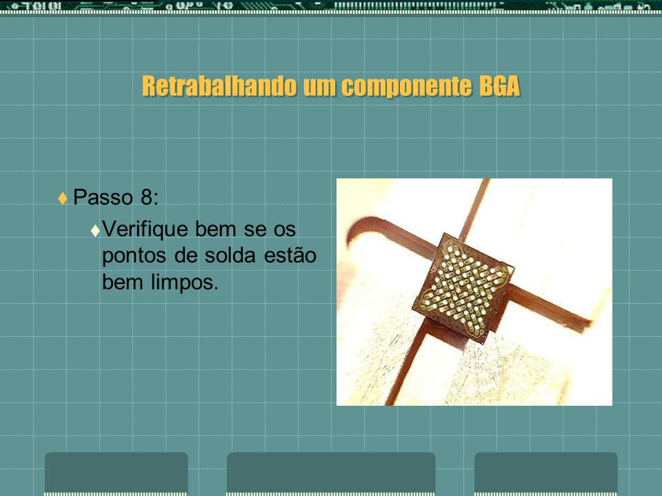 Retrabalhando um componente BGA Passo 7: Limpe bem os pontos de solda do BGA. É importante que os contatos estejam bem limpos.