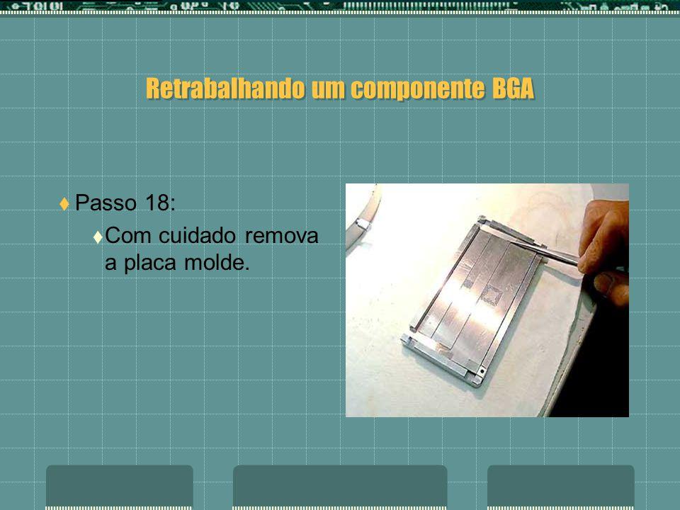 Retrabalhando um componente BGA Passo 17: Retire o excesso de esferas de solda que ficaram na superfície da placa molde.