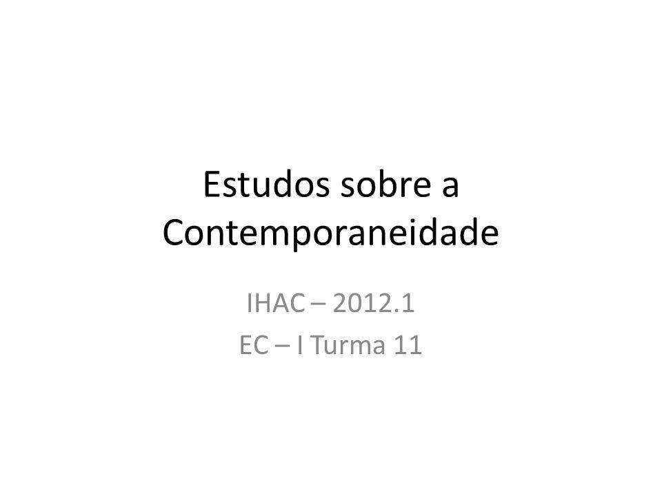 Estudos sobre a Contemporaneidade IHAC – 2012.1 EC – I Turma 11