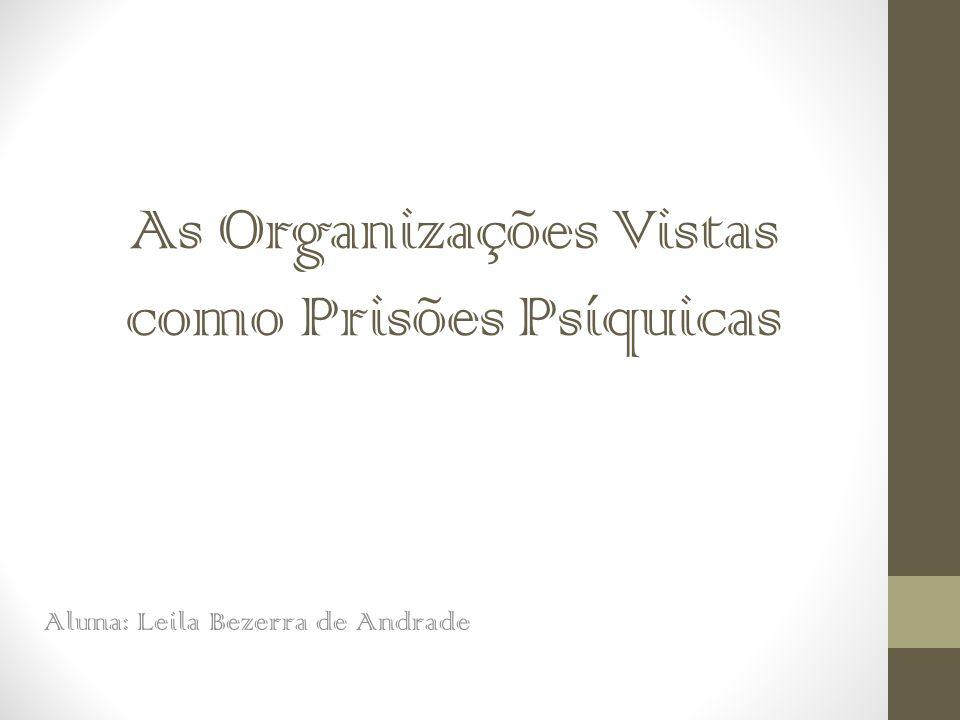 As Organizações Vistas como Prisões Psíquicas Aluna: Leila Bezerra de Andrade