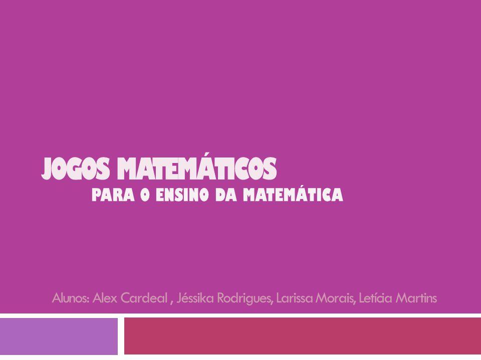 JOGOS MATEMÁTICOS PARA O ENSINO DA MATEMÁTICA Alunos: Alex Cardeal, Jéssika Rodrigues, Larissa Morais, Letícia Martins