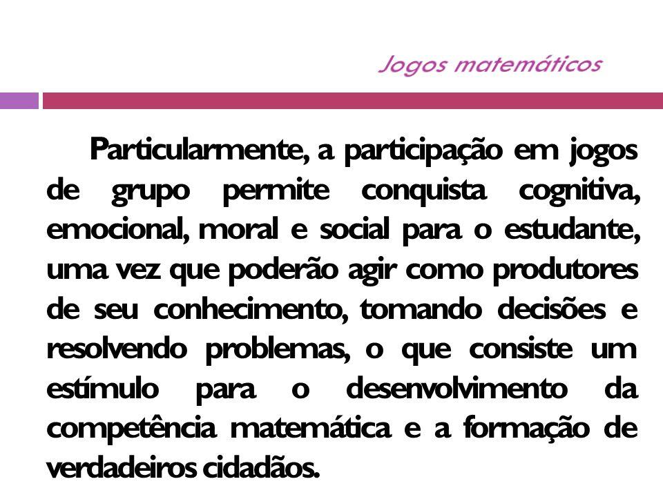 Particularmente, a participação em jogos de grupo permite conquista cognitiva, emocional, moral e social para o estudante, uma vez que poderão agir como produtores de seu conhecimento, tomando decisões e resolvendo problemas, o que consiste um estímulo para o desenvolvimento da competência matemática e a formação de verdadeiros cidadãos.