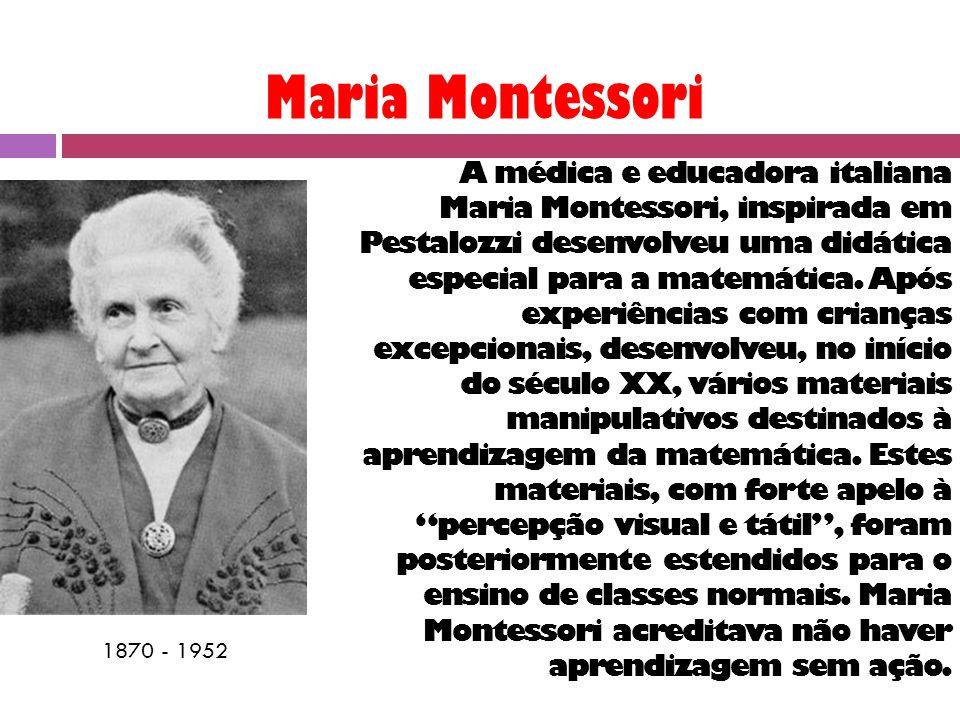 Maria Montessori 1870 - 1952 A médica e educadora italiana Maria Montessori, inspirada em Pestalozzi desenvolveu uma didática especial para a matemática.