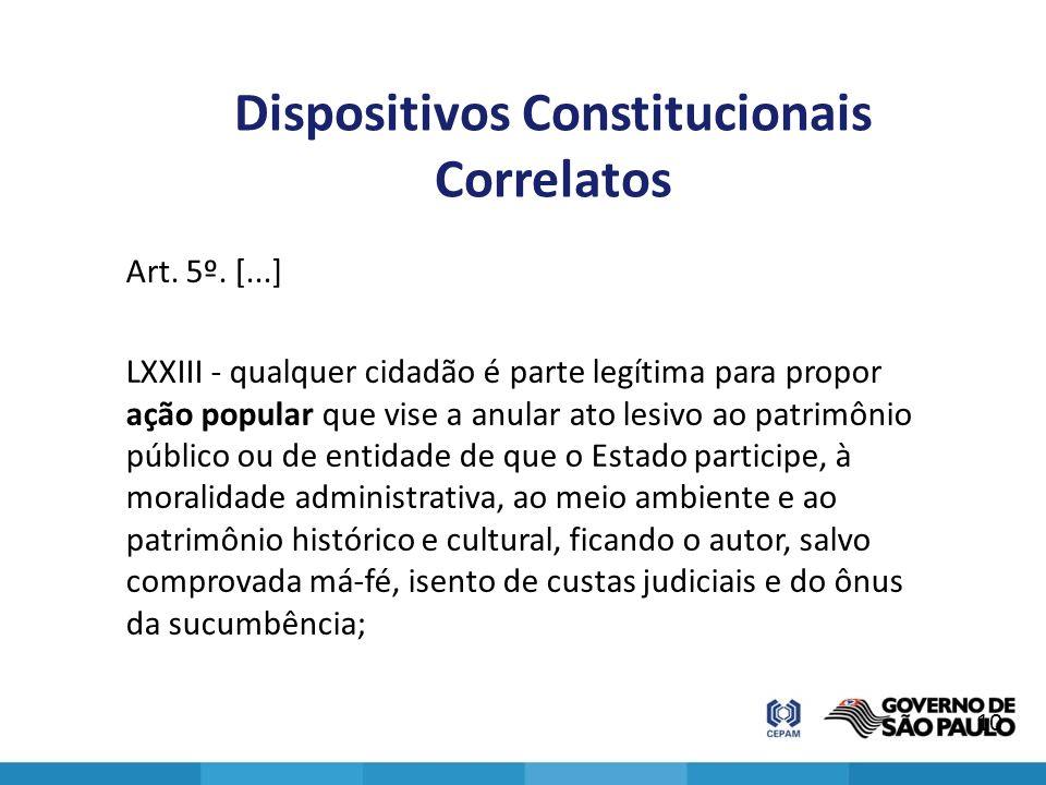 Dispositivos Constitucionais Correlatos Art. 5º. [...] LXXIII - qualquer cidadão é parte legítima para propor ação popular que vise a anular ato lesiv