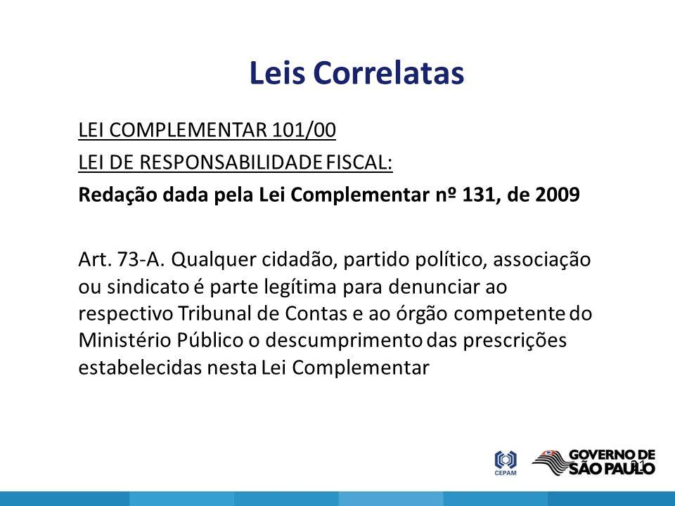 Leis Correlatas LEI COMPLEMENTAR 101/00 LEI DE RESPONSABILIDADE FISCAL: Redação dada pela Lei Complementar nº 131, de 2009 Art. 73-A. Qualquer cidadão