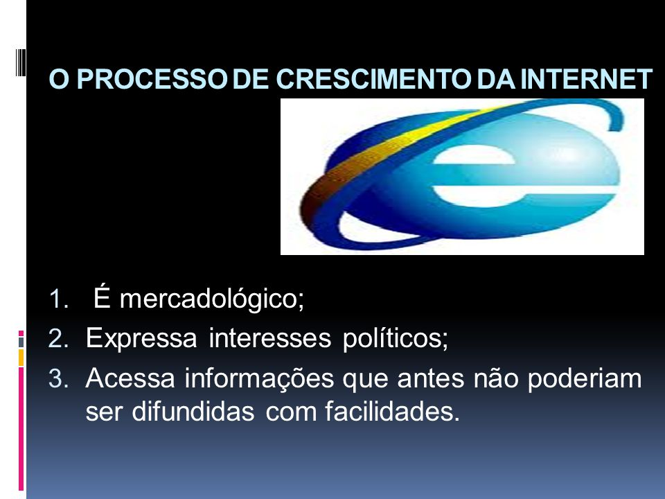 O PROCESSO DE CRESCIMENTO DA INTERNET 1. É mercadológico; 2. Expressa interesses políticos; 3. Acessa informações que antes não poderiam ser difundida