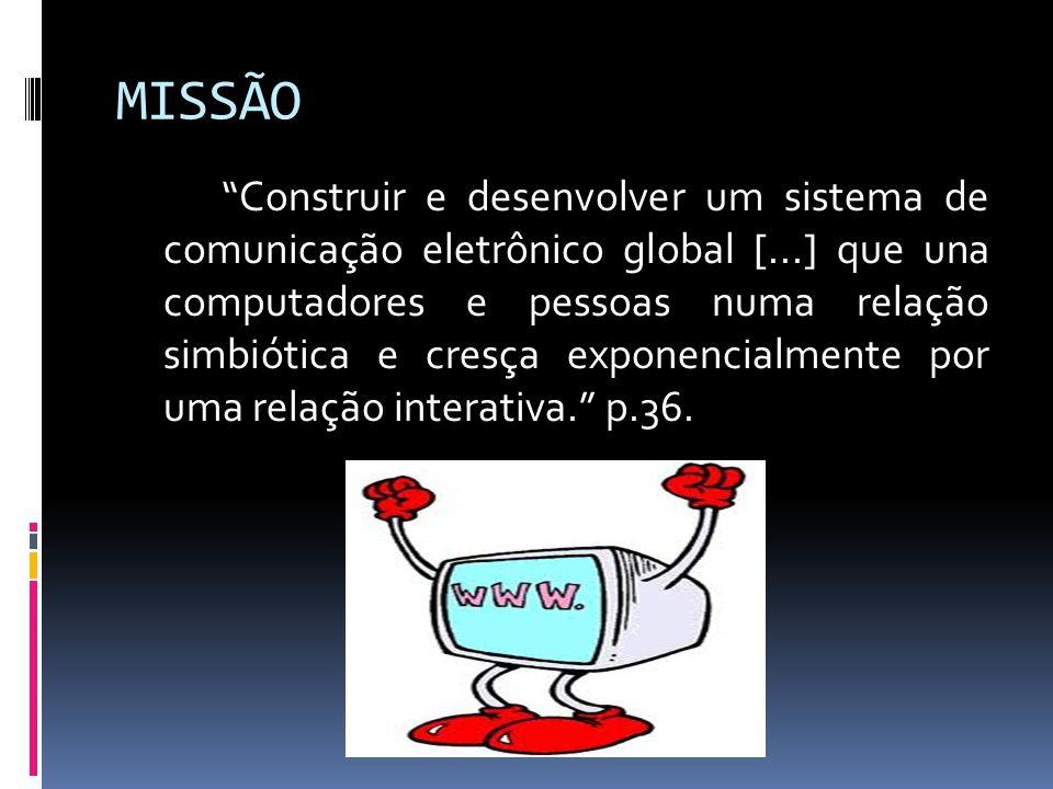 MISSÃO Construir e desenvolver um sistema de comunicação eletrônico global [...] que una computadores e pessoas numa relação simbiótica e cresça exponencialmente por uma relação interativa.