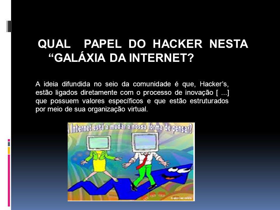QUAL PAPEL DO HACKER NESTA GALÁXIA DA INTERNET? A ideia difundida no seio da comunidade é que, Hackers, estão ligados diretamente com o processo de in