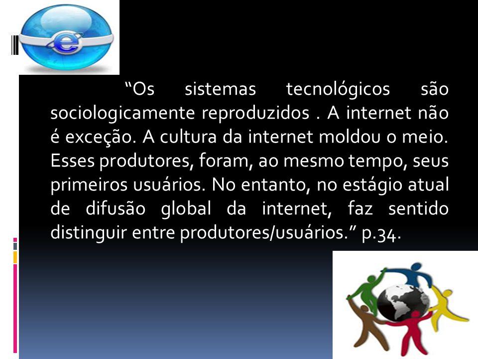 Os sistemas tecnológicos são sociologicamente reproduzidos. A internet não é exceção. A cultura da internet moldou o meio. Esses produtores, foram, ao
