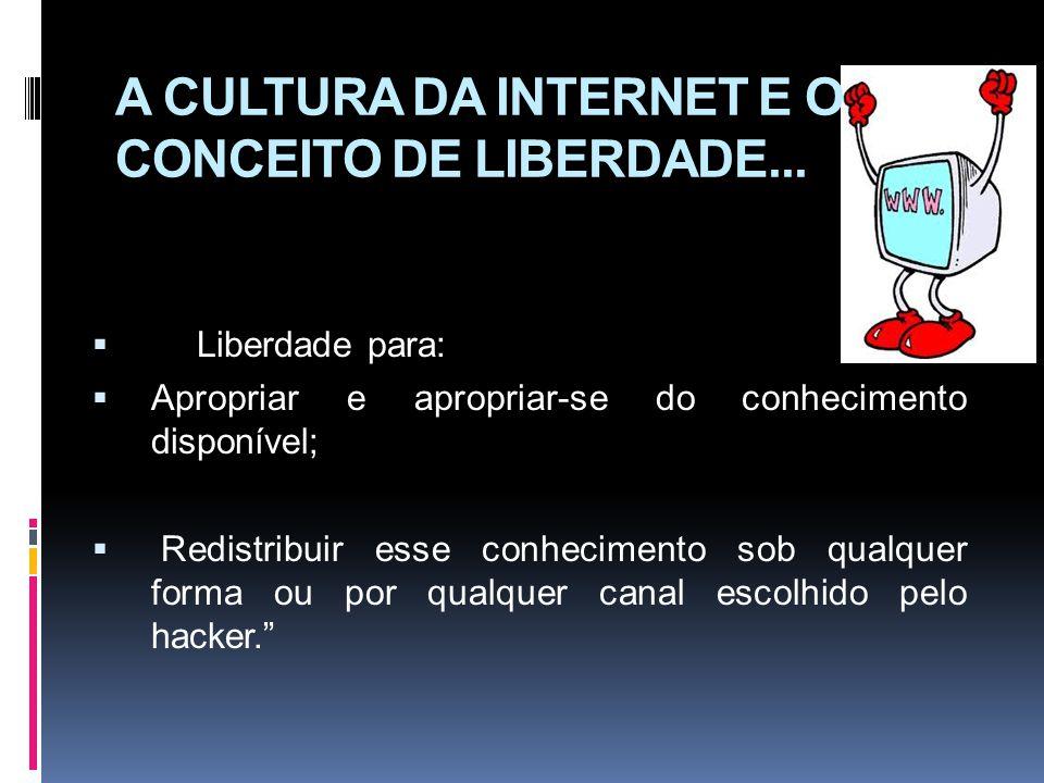 A CULTURA DA INTERNET E O CONCEITO DE LIBERDADE... Liberdade para: Apropriar e apropriar-se do conhecimento disponível; Redistribuir esse conhecimento