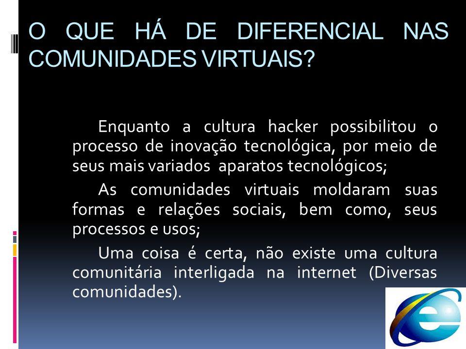 O QUE HÁ DE DIFERENCIAL NAS COMUNIDADES VIRTUAIS? Enquanto a cultura hacker possibilitou o processo de inovação tecnológica, por meio de seus mais var