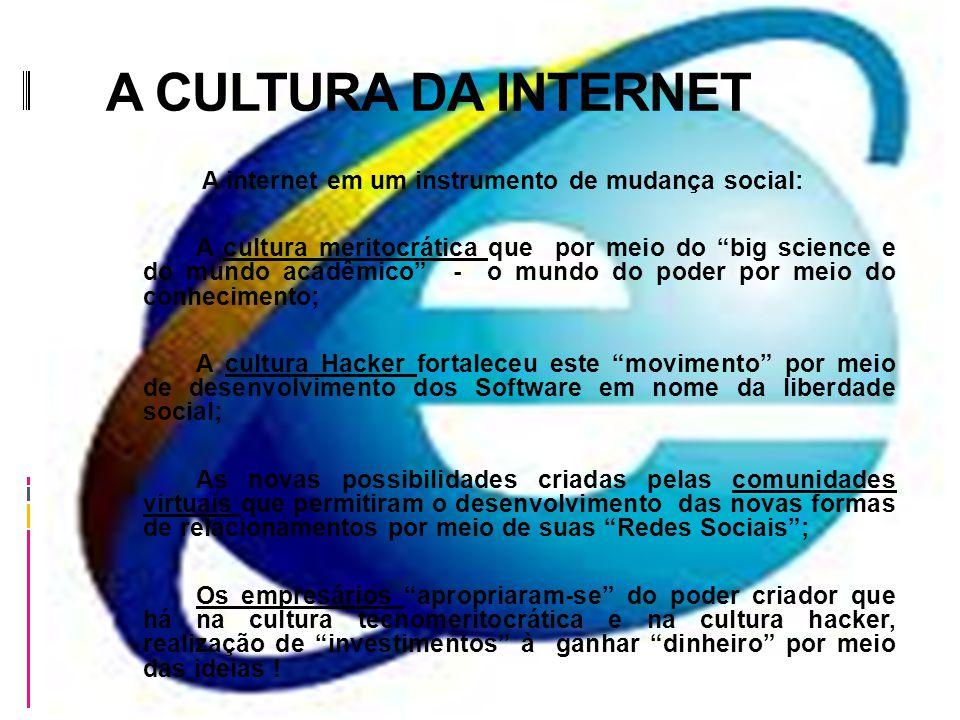 A CULTURA DA INTERNET A internet em um instrumento de mudança social: A cultura meritocrática que por meio do big science e do mundo acadêmico - o mundo do poder por meio do conhecimento; A cultura Hacker fortaleceu este movimento por meio de desenvolvimento dos Software em nome da liberdade social; As novas possibilidades criadas pelas comunidades virtuais que permitiram o desenvolvimento das novas formas de relacionamentos por meio de suas Redes Sociais; Os empresários apropriaram-se do poder criador que há na cultura tecnomeritocrática e na cultura hacker, realização de investimentos à ganhar dinheiro por meio das ideias !