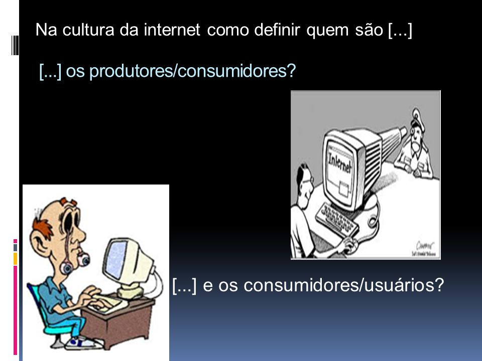[...] os produtores/consumidores? [...] e os consumidores/usuários? Na cultura da internet como definir quem são [...]
