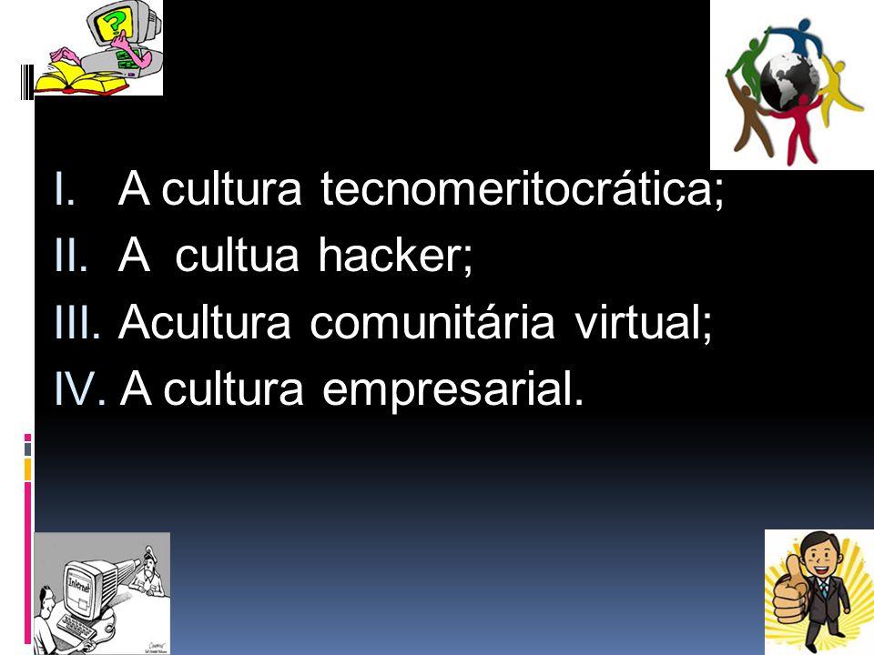 I. A cultura tecnomeritocrática; II. A cultua hacker; III. Acultura comunitária virtual; IV. A cultura empresarial.