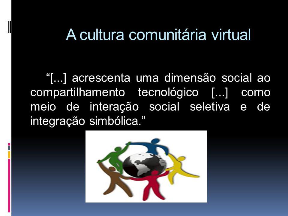 A cultura comunitária virtual [...] acrescenta uma dimensão social ao compartilhamento tecnológico [...] como meio de interação social seletiva e de integração simbólica.