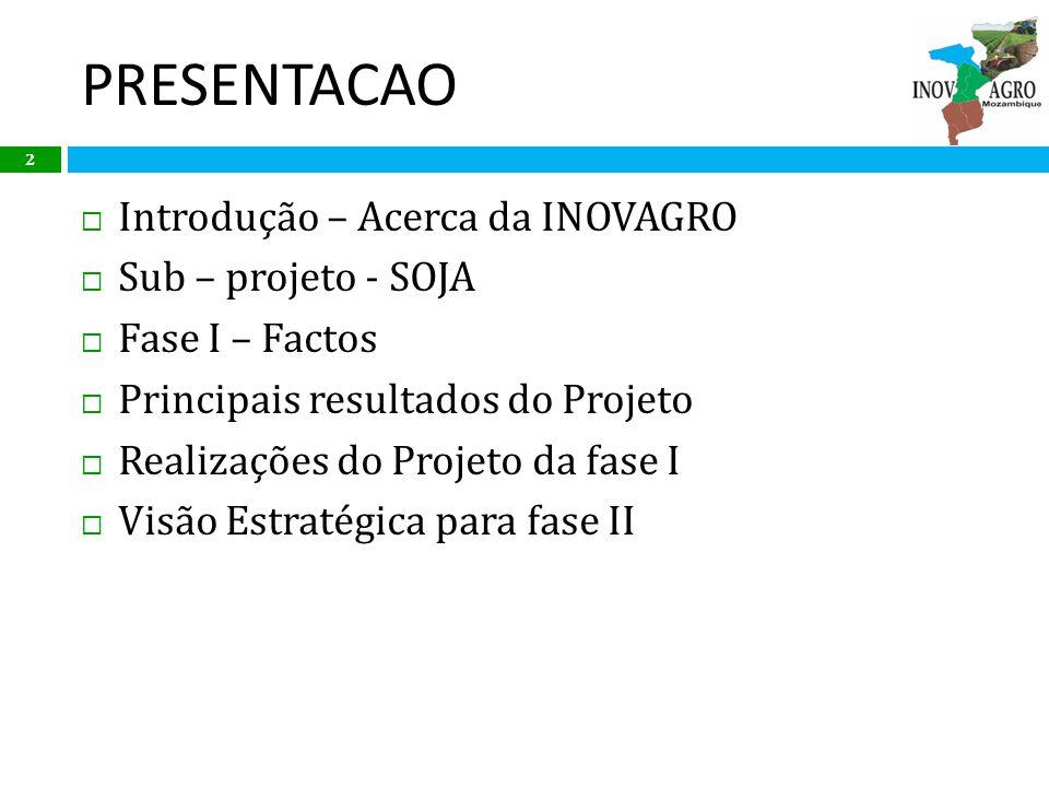 PRESENTACAO Introdução – Acerca da INOVAGRO Sub – projeto - SOJA Fase I – Factos Principais resultados do Projeto Realizações do Projeto da fase I Vis