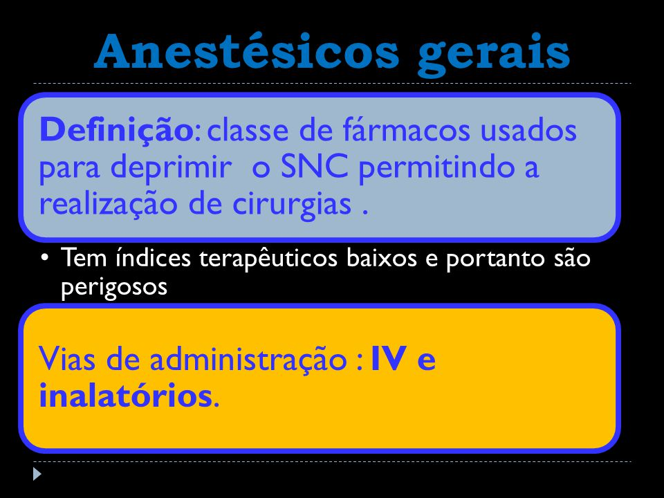 Anestésicos gerais Definição: classe de fármacos usados para deprimir o SNC permitindo a realização de cirurgias. Tem índices terapêuticos baixos e po