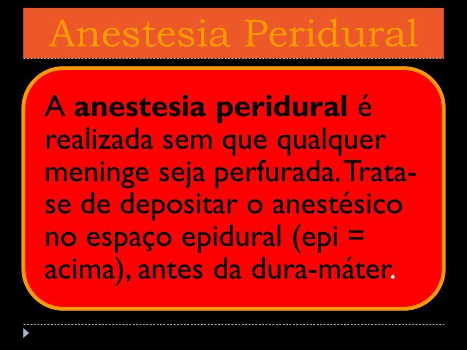 Anestesia Peridural A anestesia peridural é realizada sem que qualquer meninge seja perfurada. Trata- se de depositar o anestésico no espaço epidural