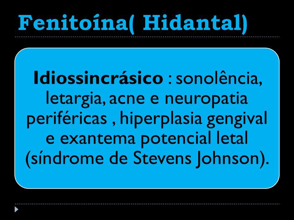 Fenitoína( Hidantal) Idiossincrásico : sonolência, letargia, acne e neuropatia periféricas, hiperplasia gengival e exantema potencial letal (síndrome de Stevens Johnson).