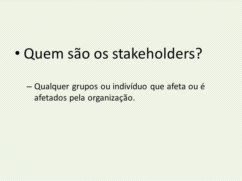 Quem são os stakeholders? – Qualquer grupos ou indivíduo que afeta ou é afetados pela organização.