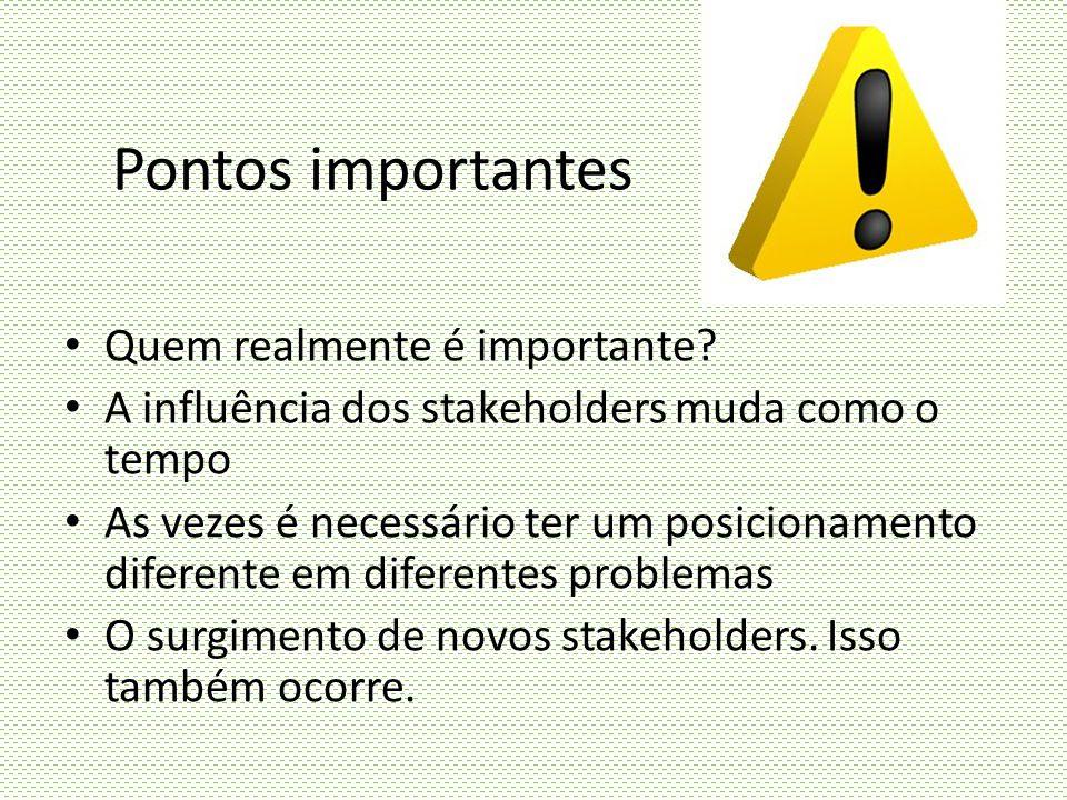Pontos importantes Quem realmente é importante? A influência dos stakeholders muda como o tempo As vezes é necessário ter um posicionamento diferente