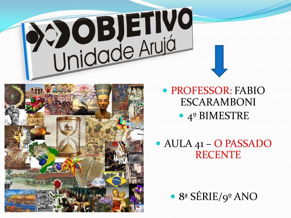 PROFESSOR: FABIO ESCARAMBONI 4º BIMESTRE AULA 41 – O PASSADO RECENTE 8ª SÉRIE/9º ANO