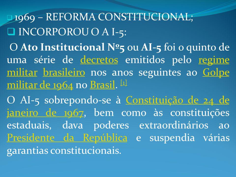 1969 – REFORMA CONSTITUCIONAL; INCORPOROU O A I-5: O Ato Institucional Nº5 ou AI-5 foi o quinto de uma série de decretos emitidos pelo regime militar