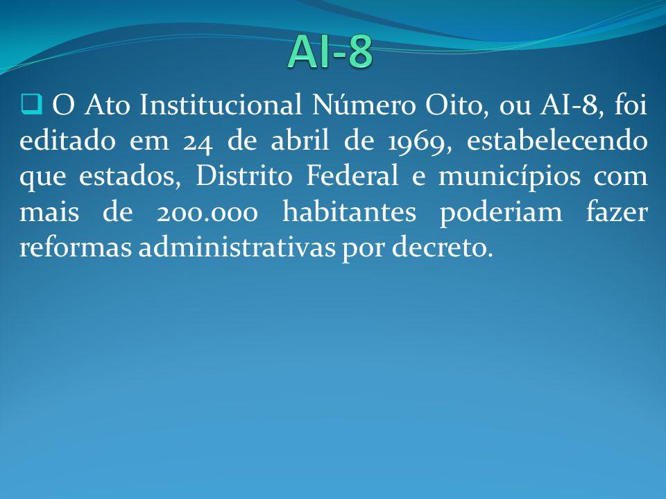 O Ato Institucional Número Oito, ou AI-8, foi editado em 24 de abril de 1969, estabelecendo que estados, Distrito Federal e municípios com mais de 200