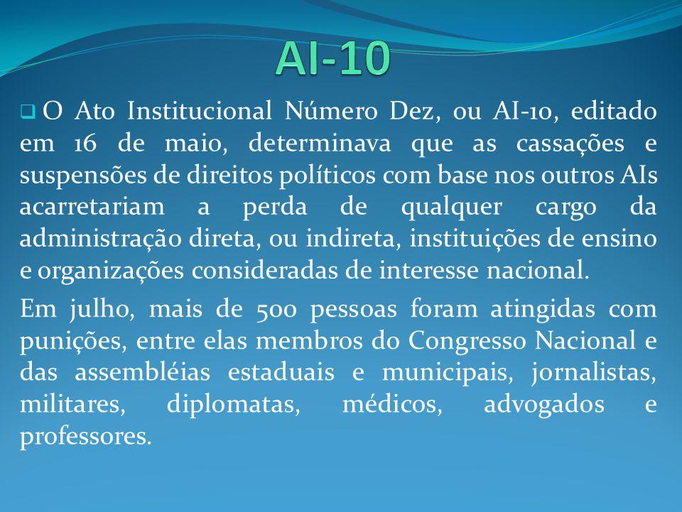 O Ato Institucional Número Dez, ou AI-10, editado em 16 de maio, determinava que as cassações e suspensões de direitos políticos com base nos outros A
