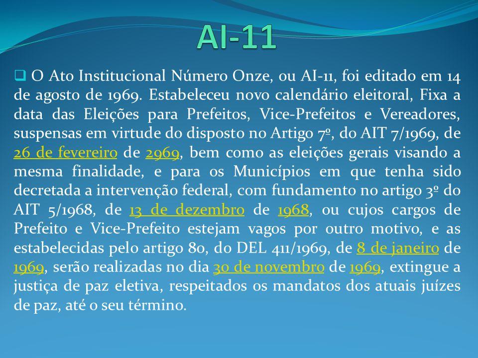 O Ato Institucional Número Onze, ou AI-11, foi editado em 14 de agosto de 1969. Estabeleceu novo calendário eleitoral, Fixa a data das Eleições para P