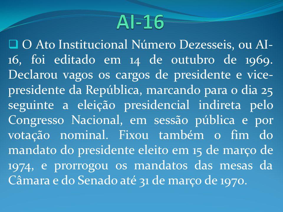 O Ato Institucional Número Dezesseis, ou AI- 16, foi editado em 14 de outubro de 1969. Declarou vagos os cargos de presidente e vice- presidente da Re