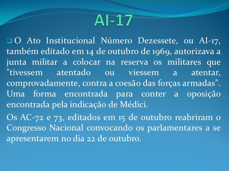 O Ato Institucional Número Dezessete, ou AI-17, também editado em 14 de outubro de 1969, autorizava a junta militar a colocar na reserva os militares