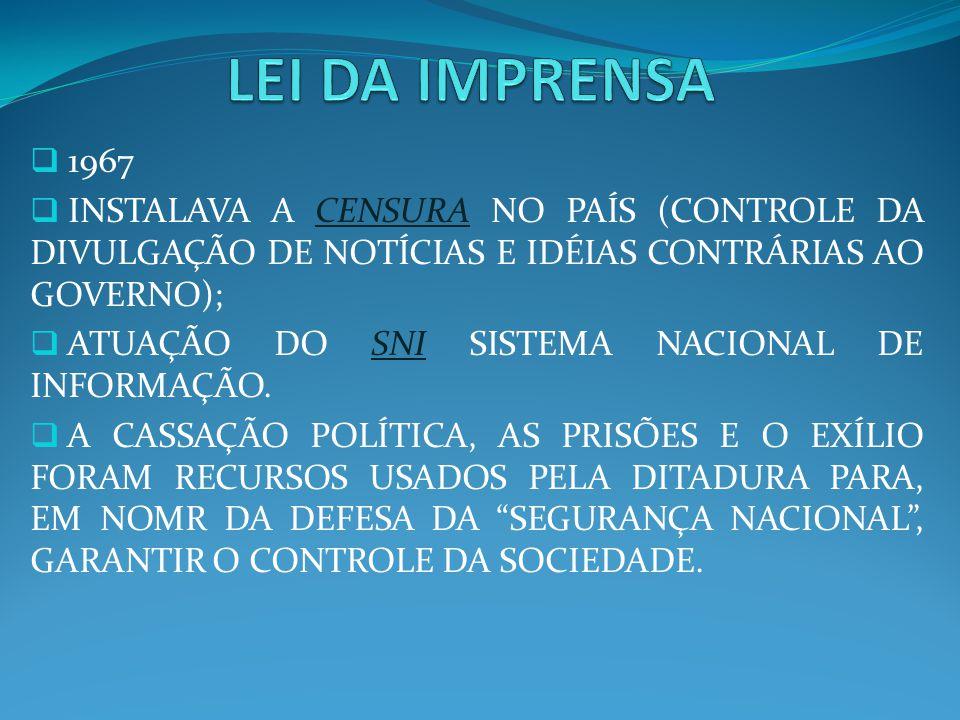 1967 INSTALAVA A CENSURA NO PAÍS (CONTROLE DA DIVULGAÇÃO DE NOTÍCIAS E IDÉIAS CONTRÁRIAS AO GOVERNO); ATUAÇÃO DO SNI SISTEMA NACIONAL DE INFORMAÇÃO. A