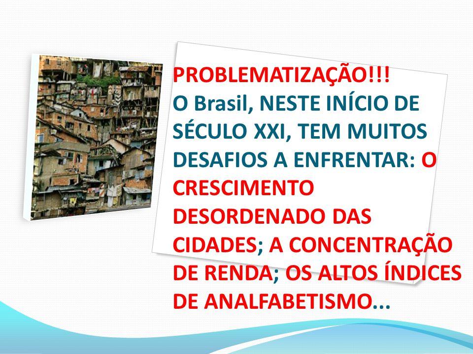 PROBLEMATIZAÇÃO!!! O Brasil, NESTE INÍCIO DE SÉCULO XXI, TEM MUITOS DESAFIOS A ENFRENTAR: O CRESCIMENTO DESORDENADO DAS CIDADES; A CONCENTRAÇÃO DE REN
