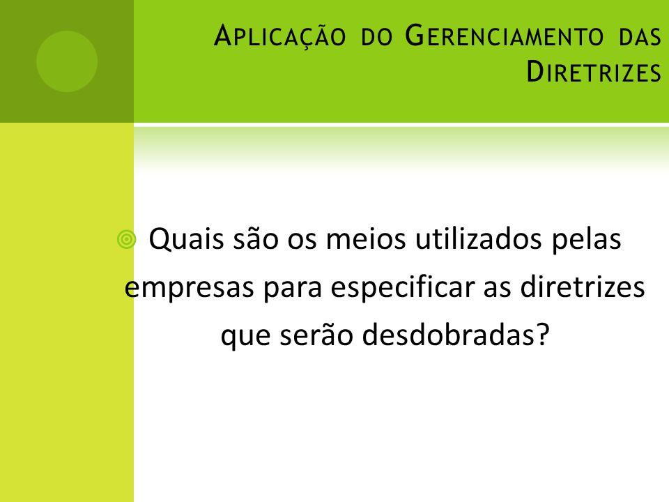 A PLICAÇÃO DO G ERENCIAMENTO DAS D IRETRIZES Quais são os meios utilizados pelas empresas para especificar as diretrizes que serão desdobradas?