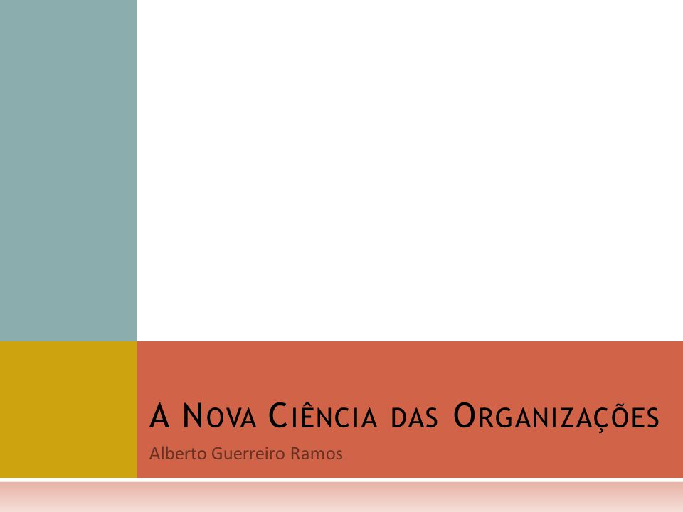 Alberto Guerreiro Ramos A N OVA C IÊNCIA DAS O RGANIZAÇÕES